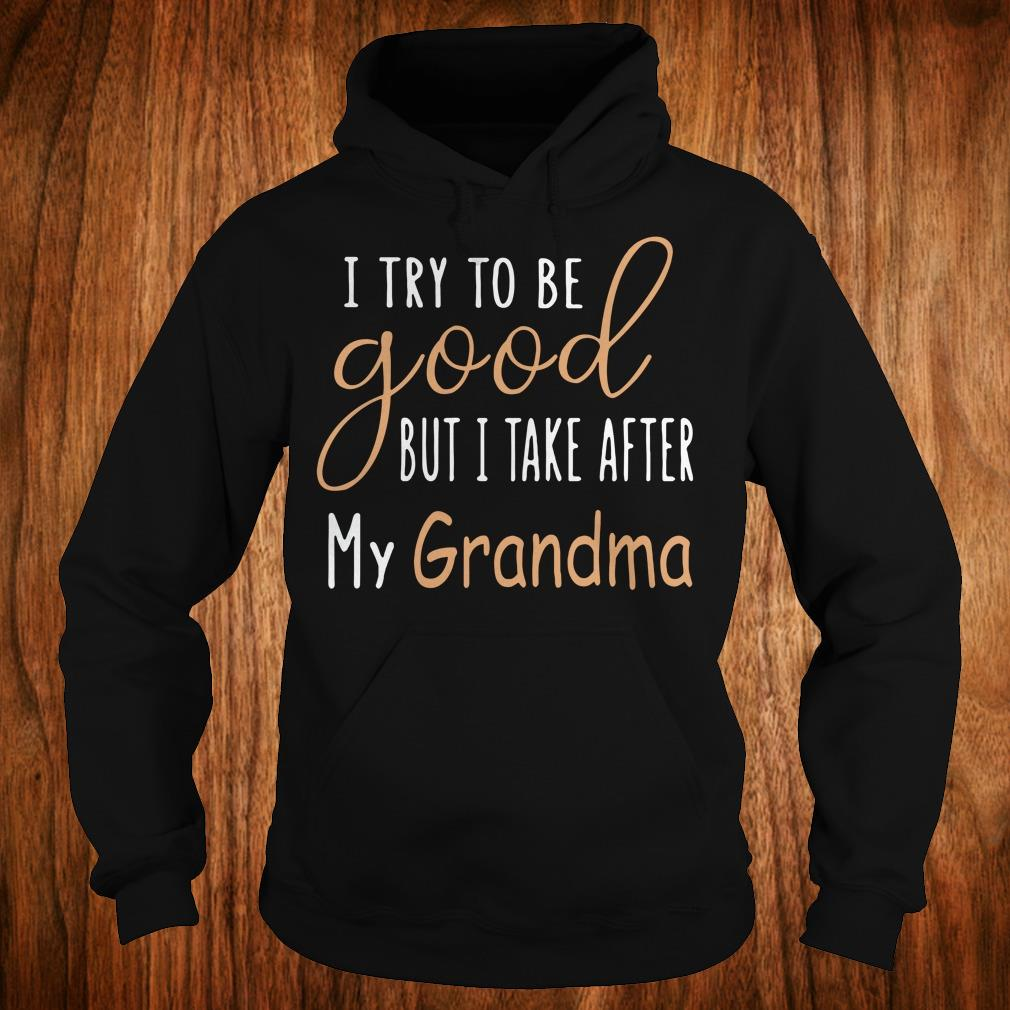 Hot I try to be good but i take after my grandma shirt Hoodie