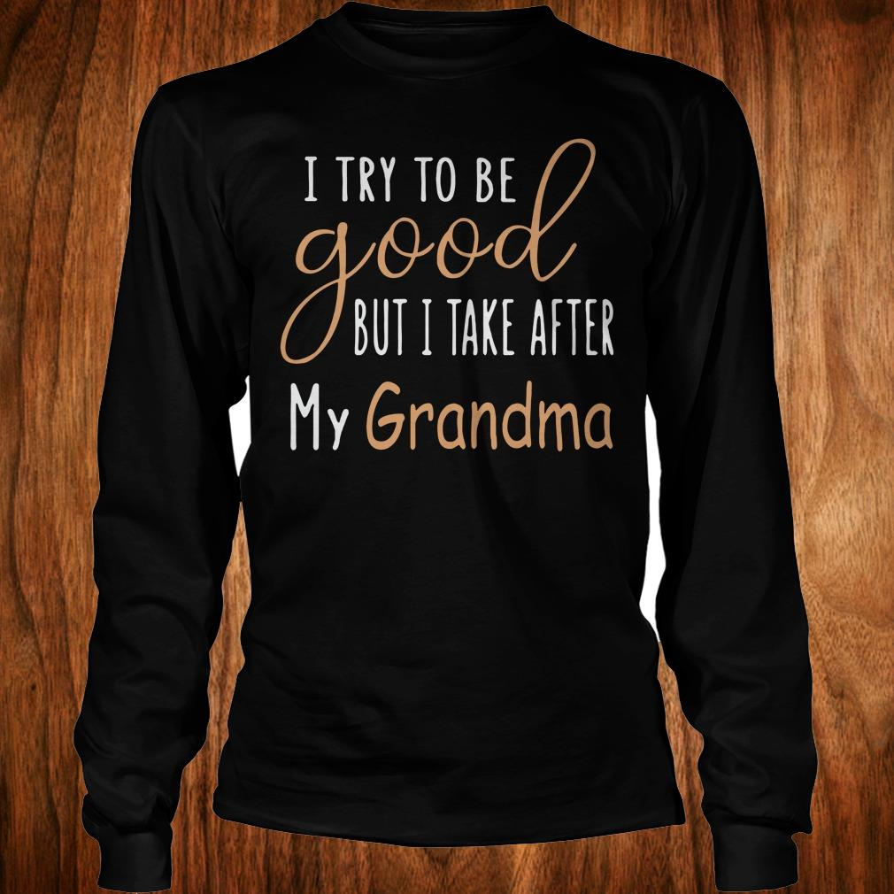 Hot I try to be good but i take after my grandma shirt Longsleeve Tee Unisex