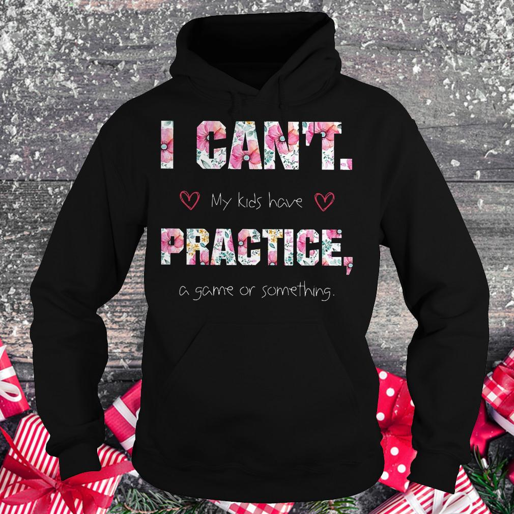 I can't my kids have practice a game or something shirt Hoodie