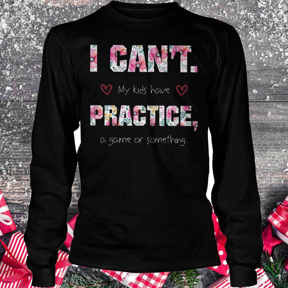I can't my kids have practice a game or something shirt Longsleeve Tee Unisex