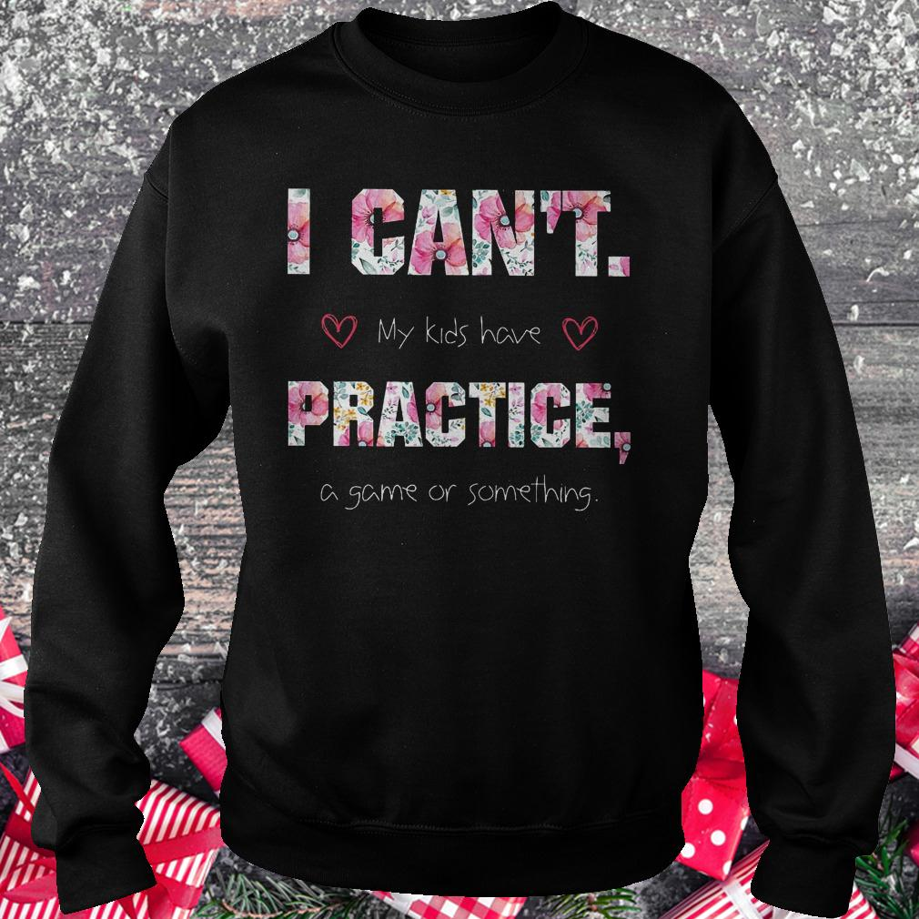 I can't my kids have practice a game or something shirt Sweatshirt Unisex