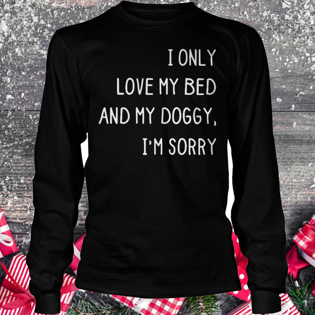 I only love my bed and my doggy i'm sorry shirt Longsleeve Tee Unisex