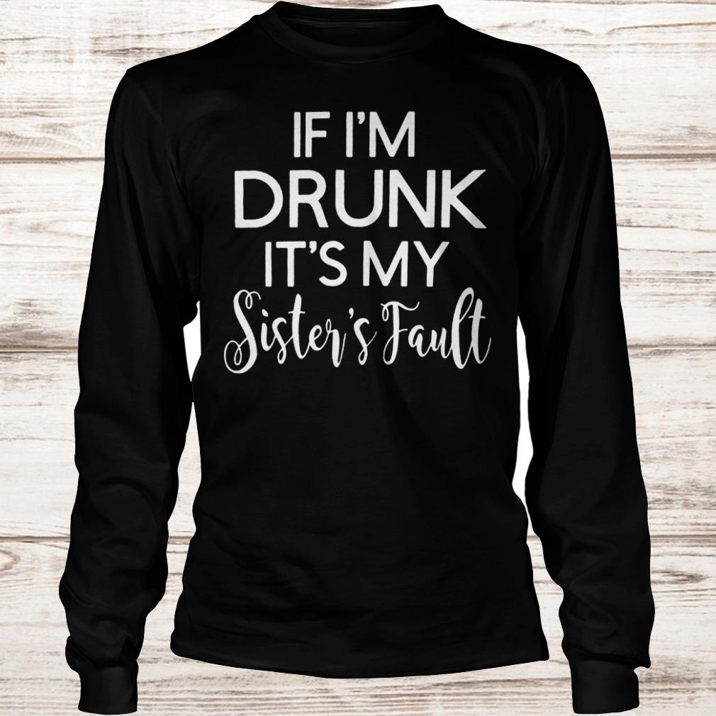 If i'm drunk it's my sister's fault Longsleeve Tee Unisex