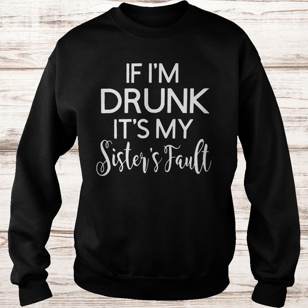 If i'm drunk it's my sister's fault Sweatshirt Unisex