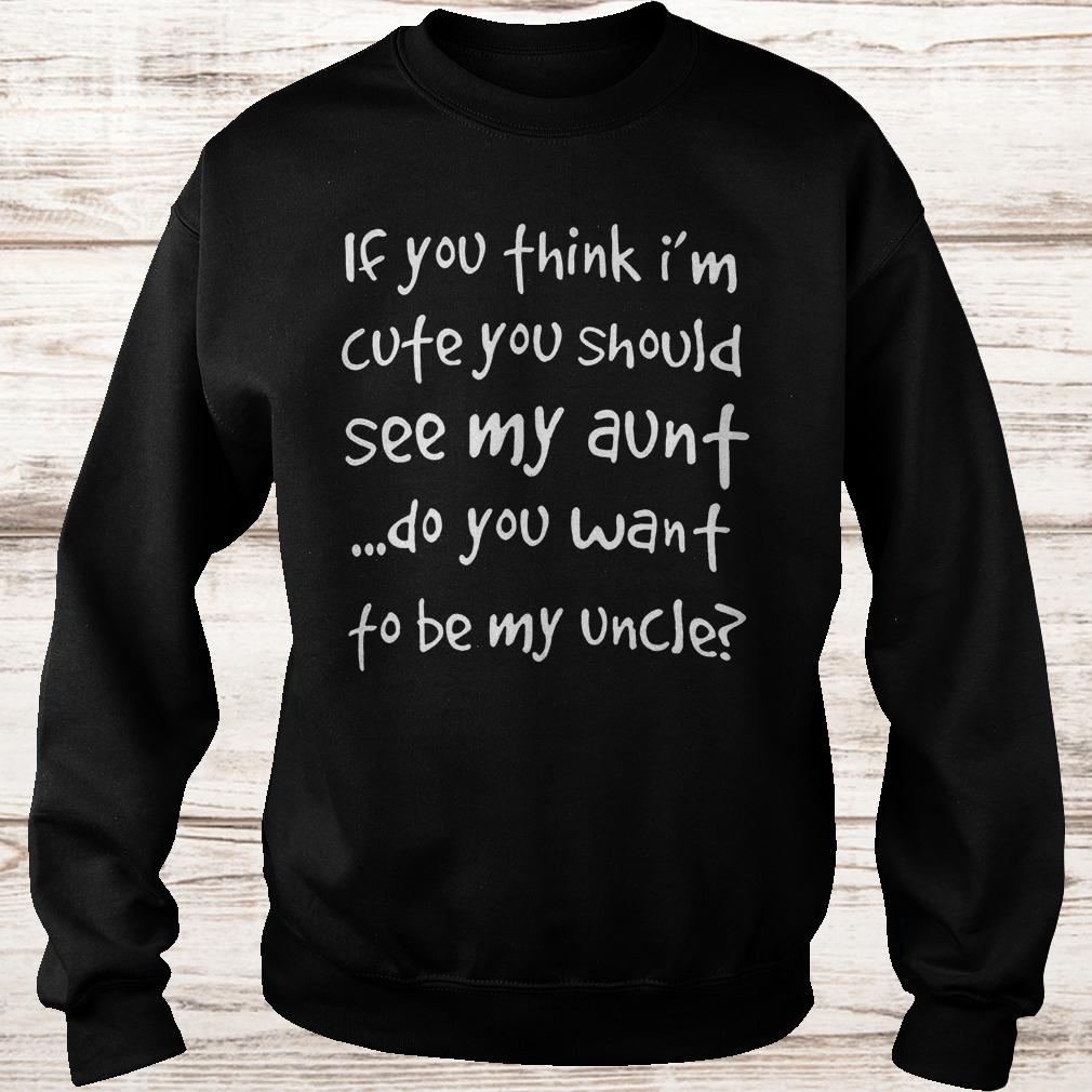 If you think i'm cute you should see my aunt do you want to be my uncle shirt