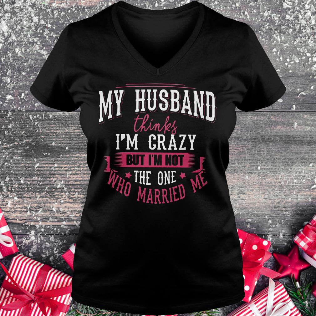 My husband thinks i'm crazy but i'm not the one who married me shirt Ladies V-Neck