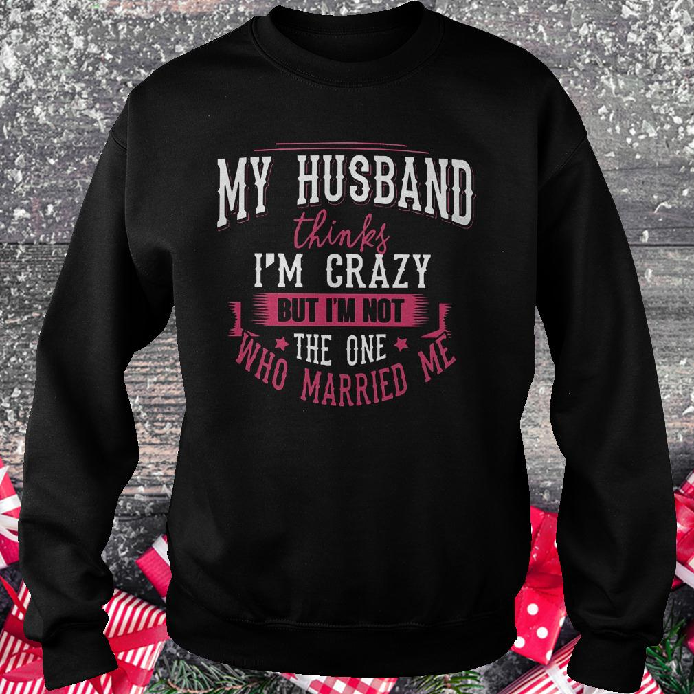 My husband thinks i'm crazy but i'm not the one who married me shirt Sweatshirt Unisex