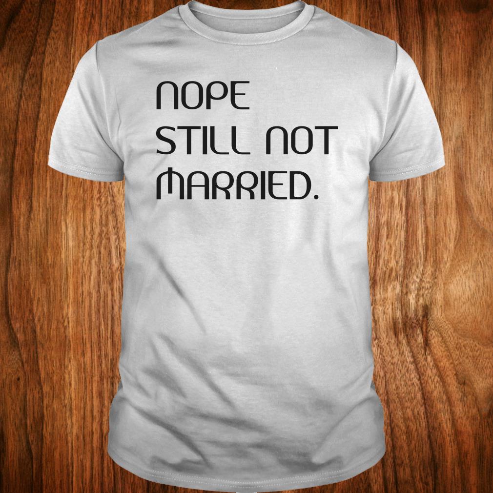 Nice Nope still not married shirt