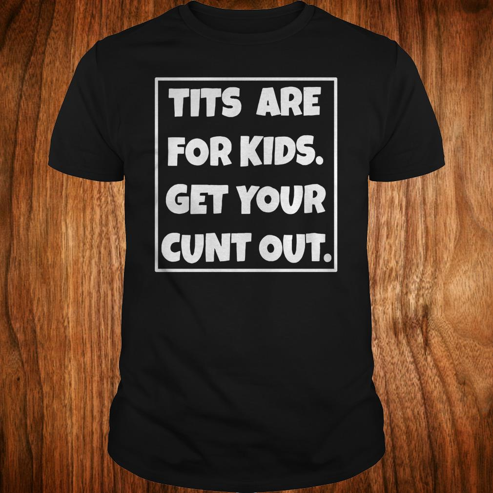 Original Tits are for kids get your cunt out shirt