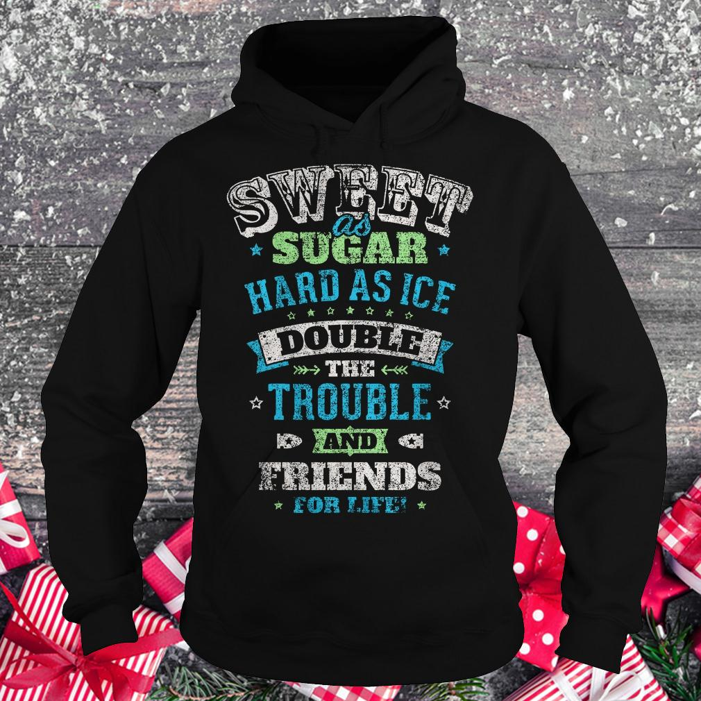 Sweet as sugar hard as ice double the trouble and friends for life shirt Hoodie