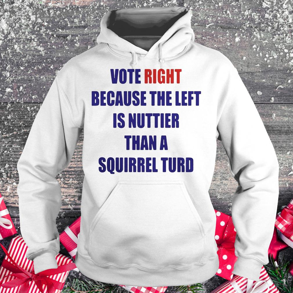 Vote right because the left is nuttier than a squirrel turd shirt Hoodie