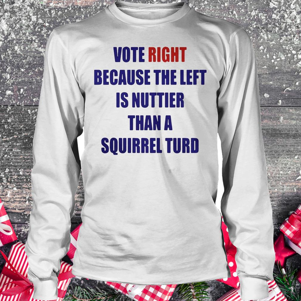 Vote right because the left is nuttier than a squirrel turd shirt Longsleeve Tee Unisex