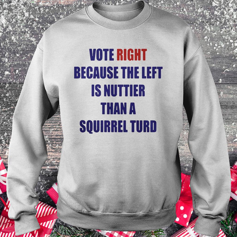 Vote right because the left is nuttier than a squirrel turd shirt Sweatshirt Unisex