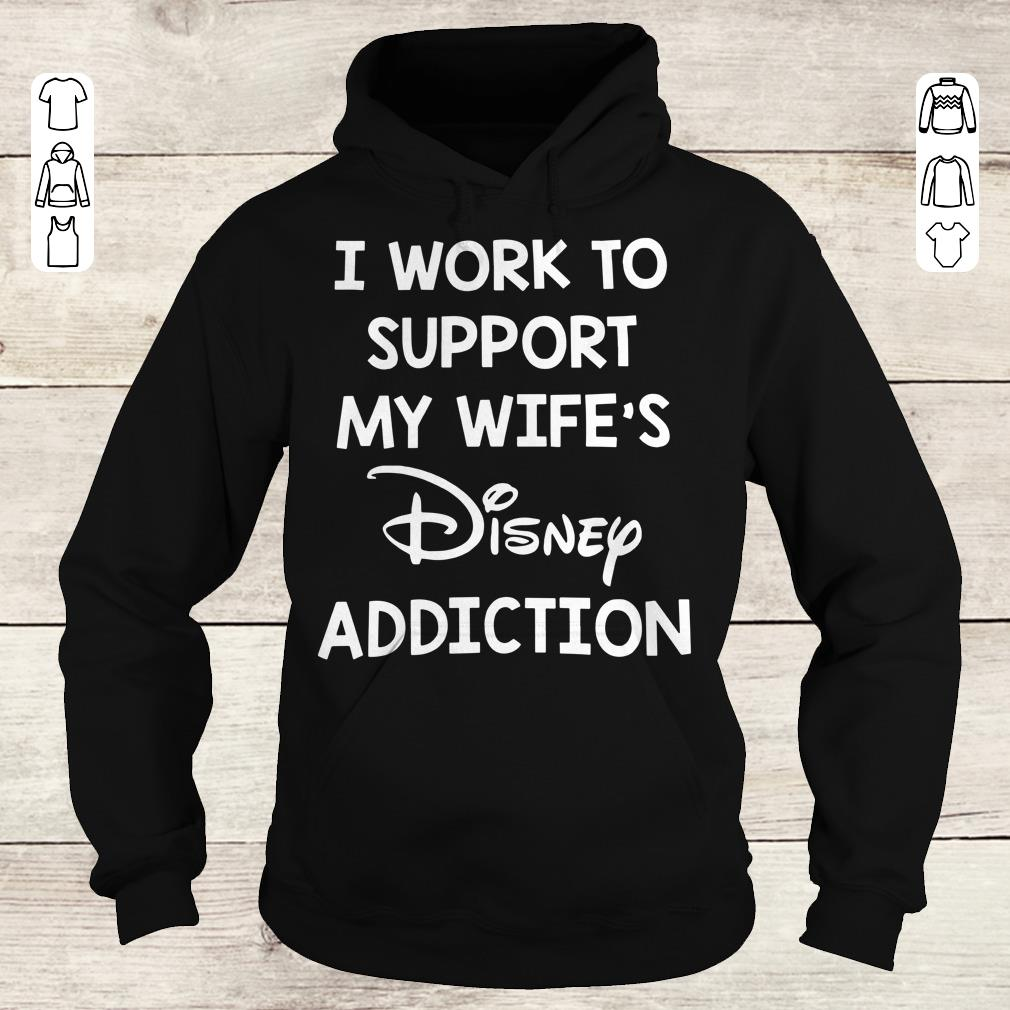 Awesome I work to support my wife's disney addiction shirt Hoodie