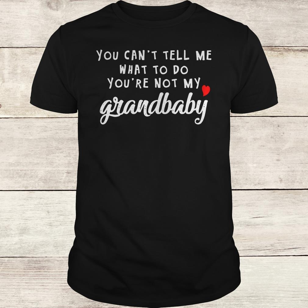 Awesome You can't tell me what to do you're not my grandbaby shirt Classic Guys / Unisex Tee