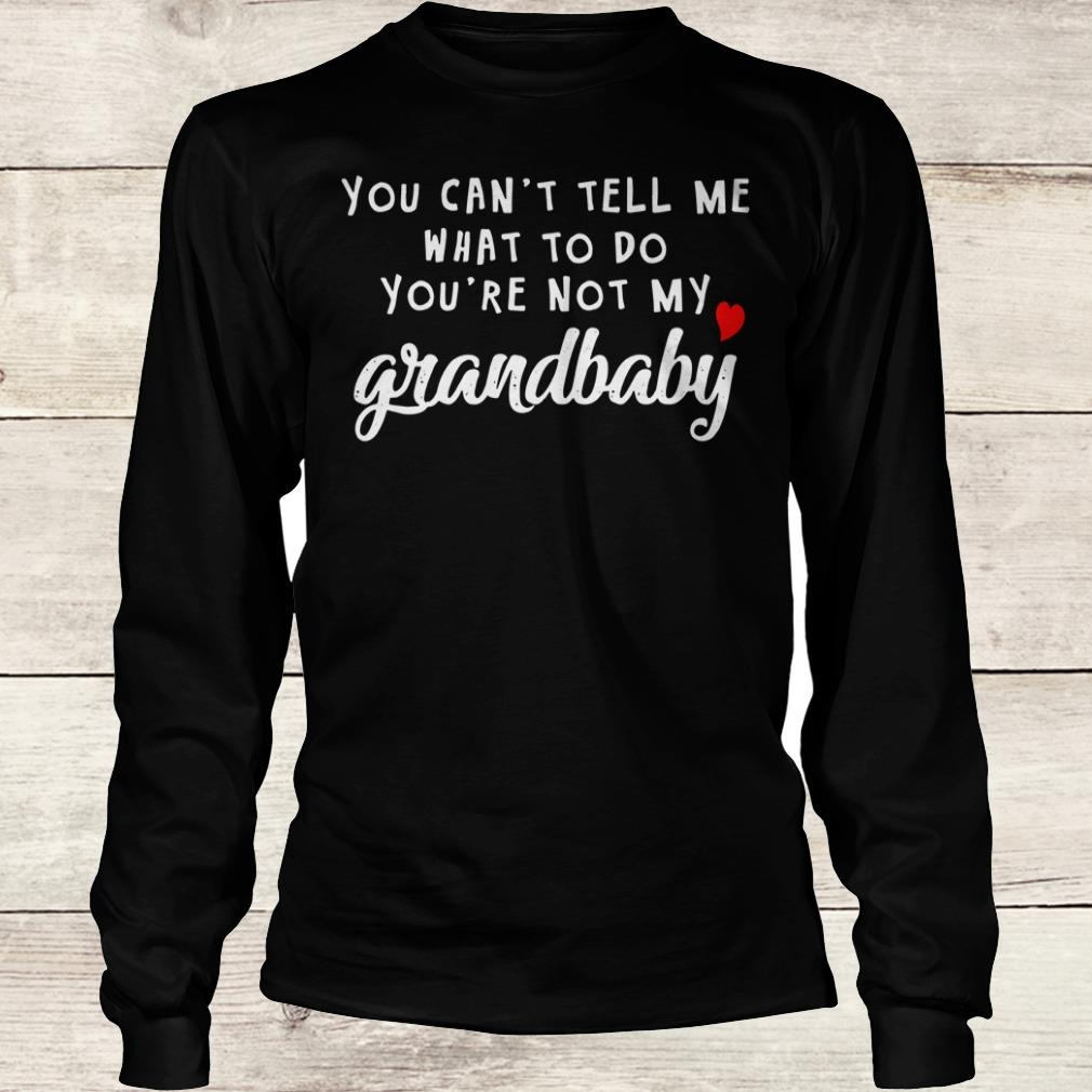 Awesome You can't tell me what to do you're not my grandbaby shirt Longsleeve Tee Unisex