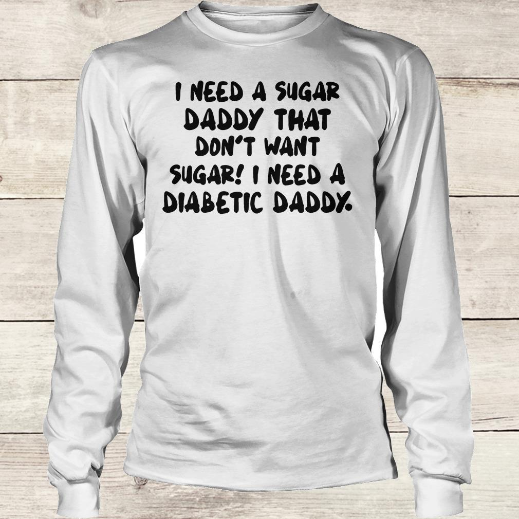 Best price I Need a sugar daddy that don't want sugar I need a Diabetic daddy shirt Longsleeve Tee Unisex