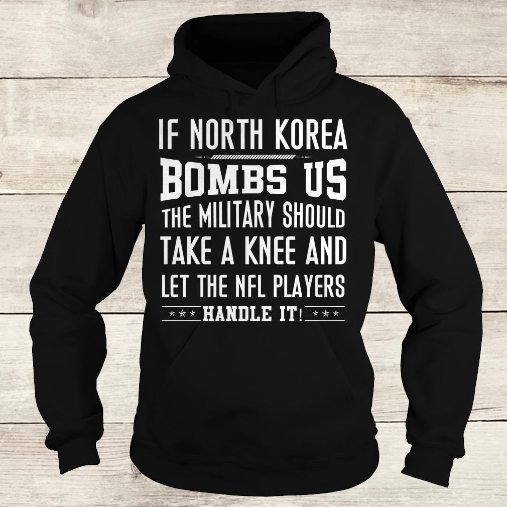 Hot If North Korea bombs us the military should take a knee and let the NFL players handle it Shirt Hoodie