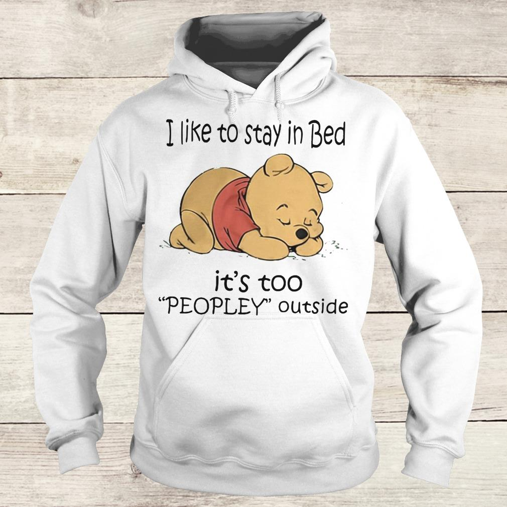 Nice Pooh Bear I like to stay in bed It's too peopley outside shirt Hoodie