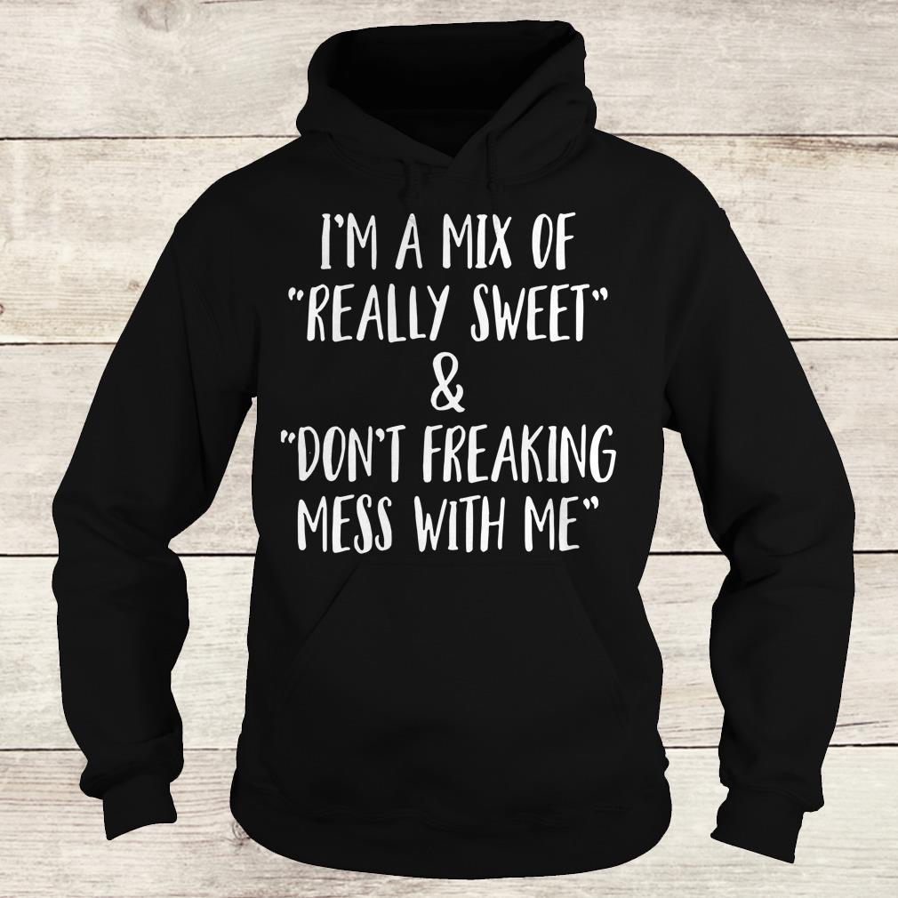 Official I'm a mix of really sweet Don't freaking mess with me shirt Hoodie
