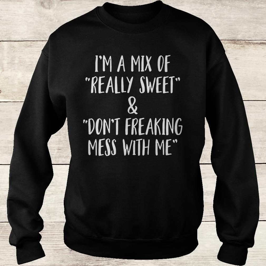 Official I'm a mix of really sweet Don't freaking mess with me shirt Sweatshirt Unisex