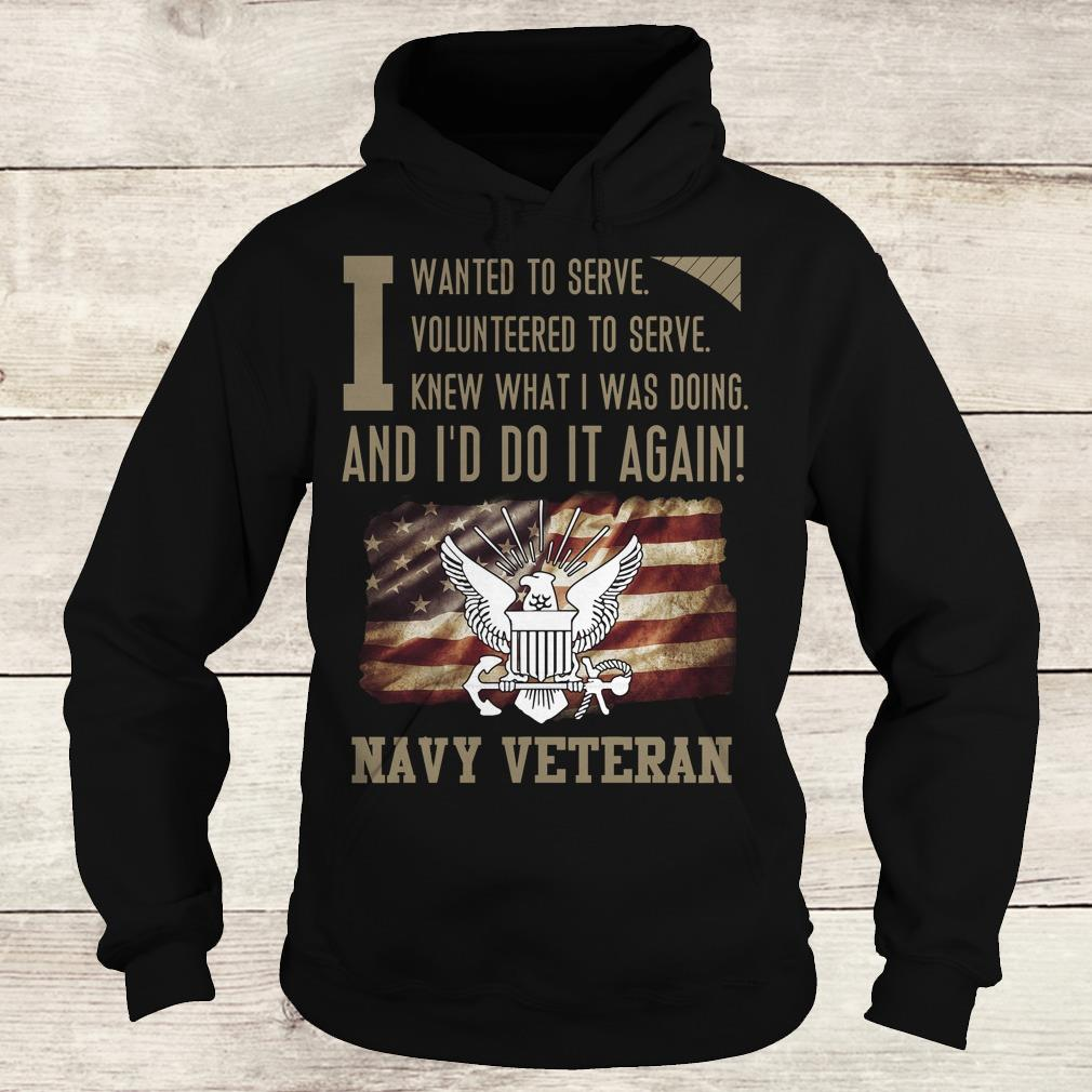 Premium I wanted to serve volunteered to serve knew what i was doing and I'd do it again navy veteran shirt Hoodie
