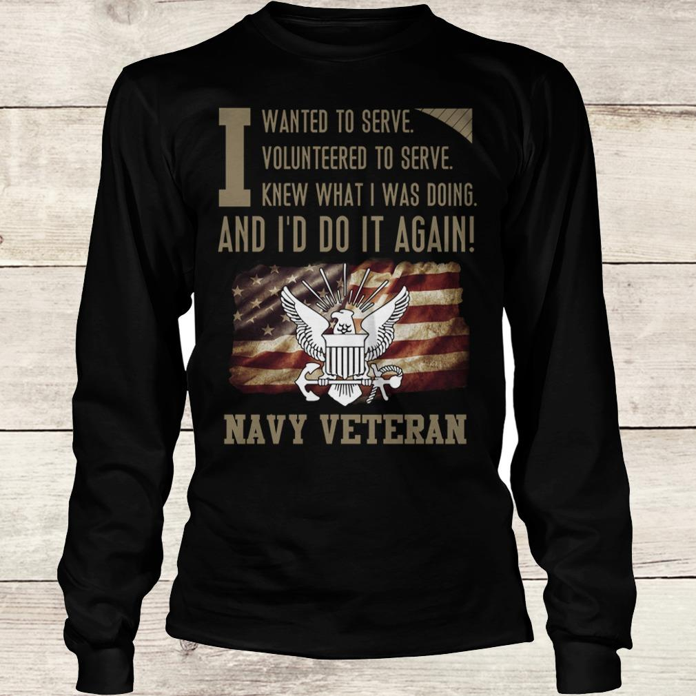 Premium I wanted to serve volunteered to serve knew what i was doing and I'd do it again navy veteran shirt Longsleeve Tee Unisex