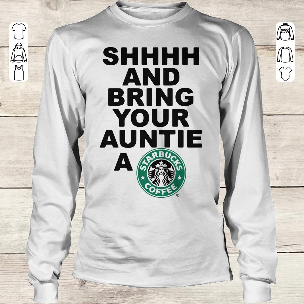 Premium Shhhh and bring your auntie a Starbucks coffee shirt Longsleeve Tee Unisex