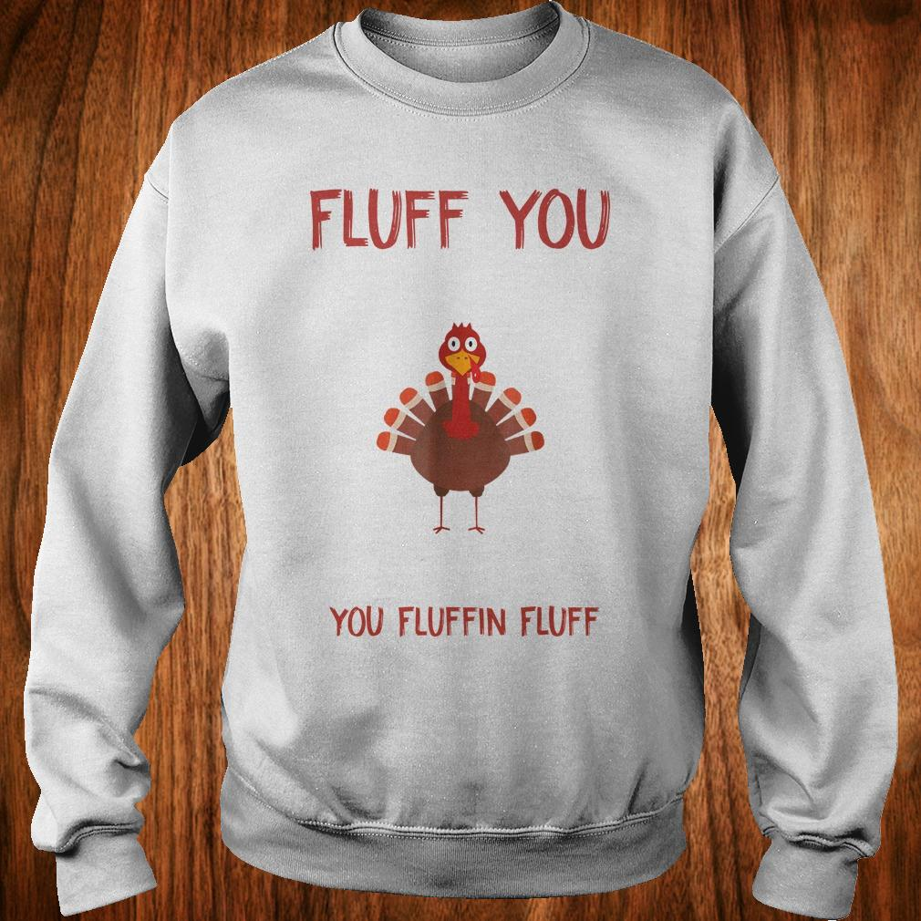 Premium Turkey Fluff you you fluffin fluff Shirt Sweatshirt Unisex