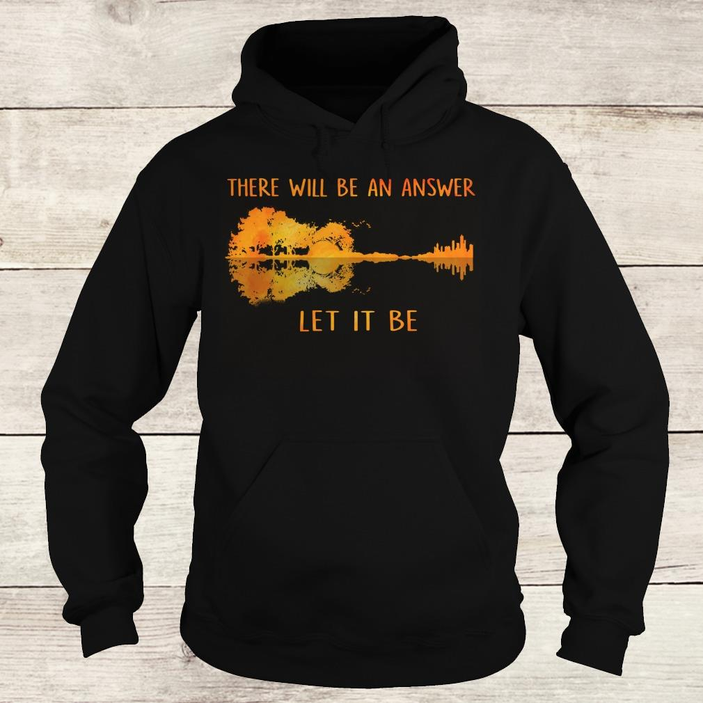 Premium there will be an answer let it be shirt Hoodie