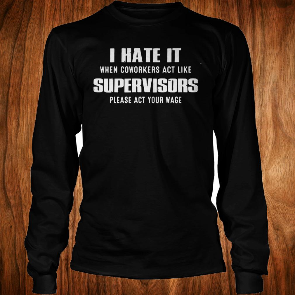 The Best I hate it when coworkers act like supervisors please act your wage Shirt Longsleeve Tee Unisex
