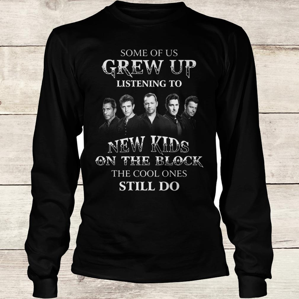 The best Some of us grew up listening to New Kids On The Block the cool ones still do shirt Longsleeve Tee Unisex