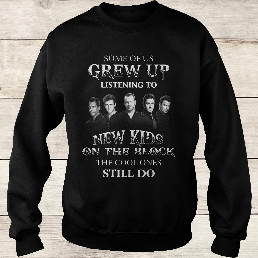 The best Some of us grew up listening to New Kids On The Block the cool ones still do shirt Sweatshirt Unisex