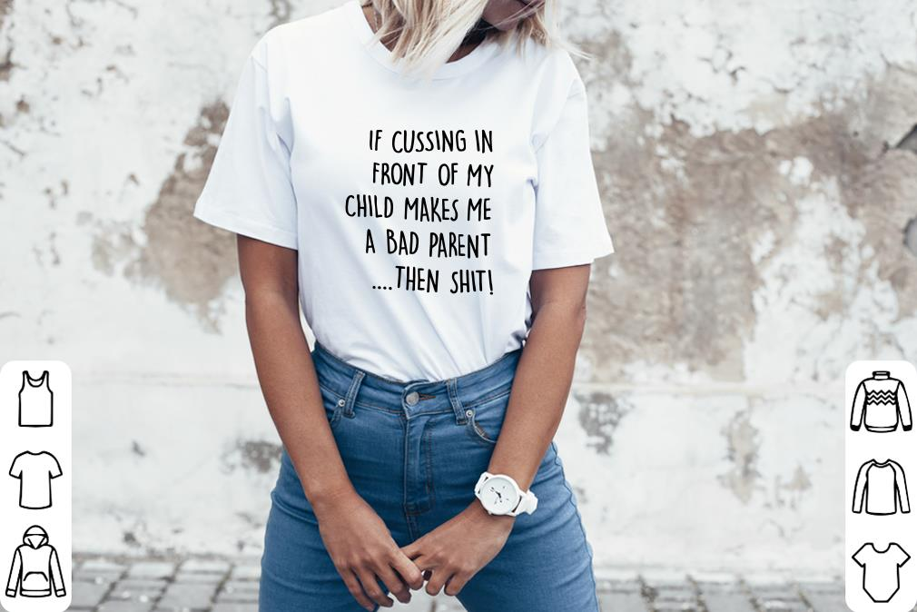 Top If cussing in front of my child makes me a bad parent then shit shirt