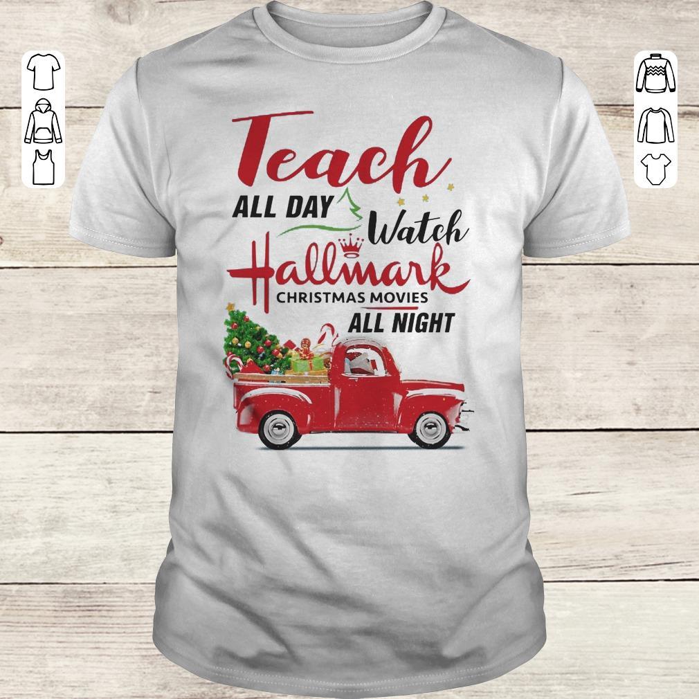 Top Teach all day Watch Hallmark christmas movies all night shirt