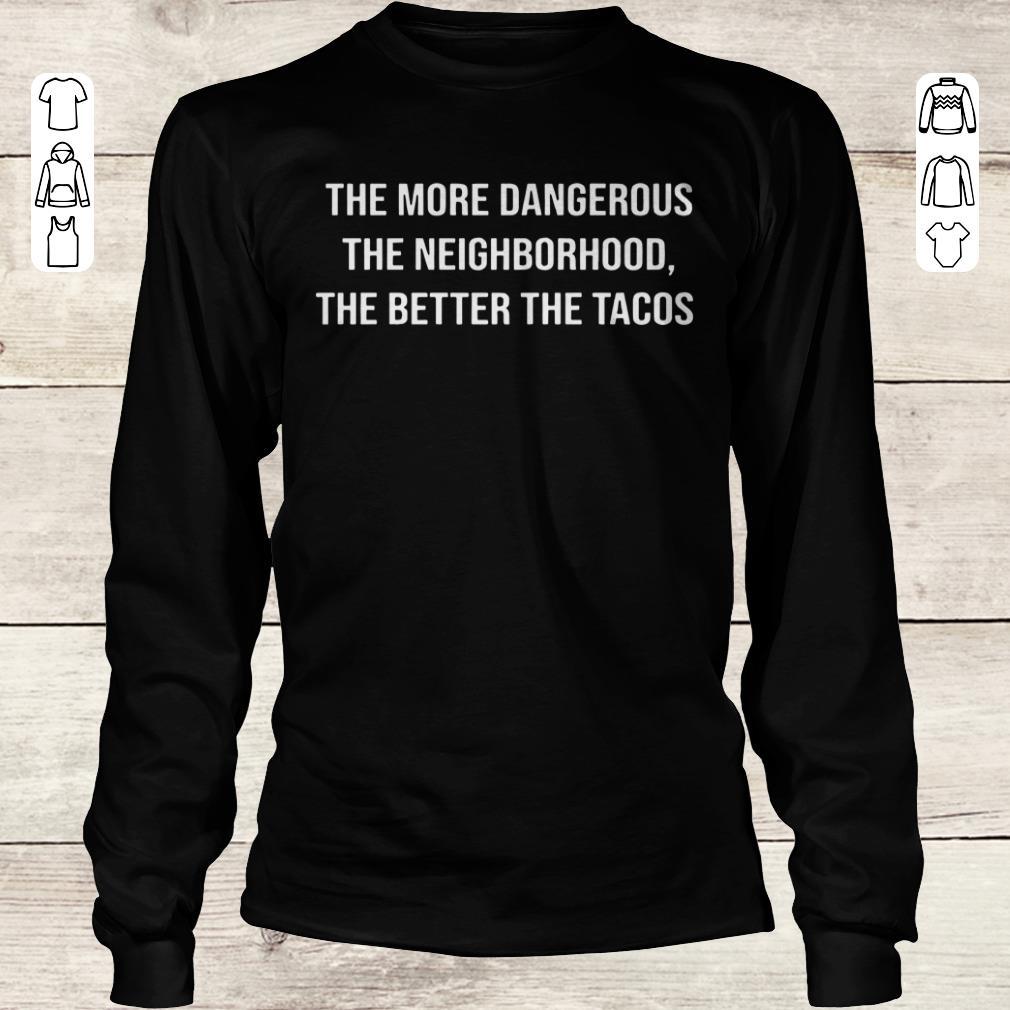 Top The more dangerous the neighborhood the better the tacos shirt Longsleeve Tee Unisex