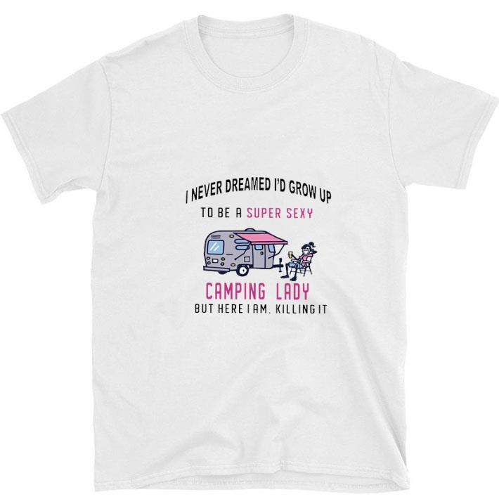 Hot I never dreamed i'd grow up to be a super sexy camping lady but here i am killing it shirt