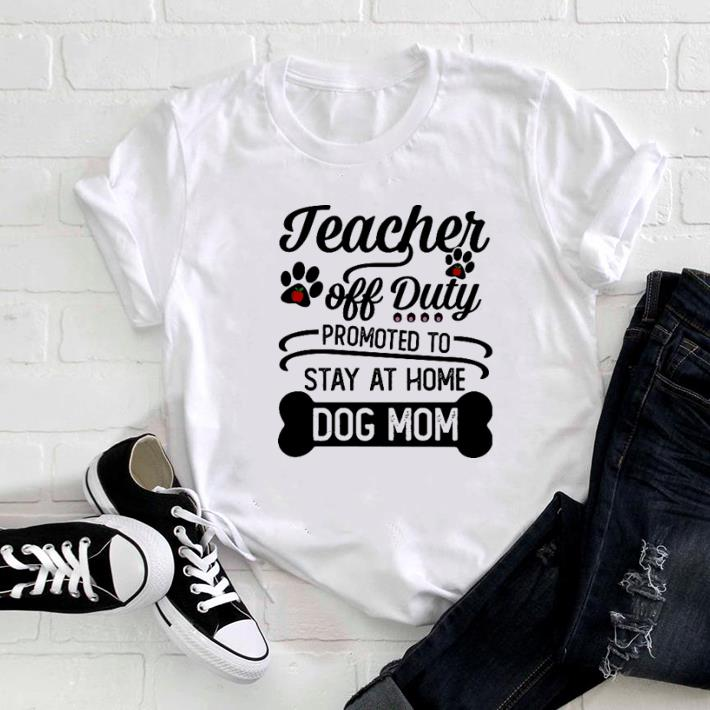 6068af80048c Nice Teacher off duty promoted to stay at home dog mom shirt, hoodie ...