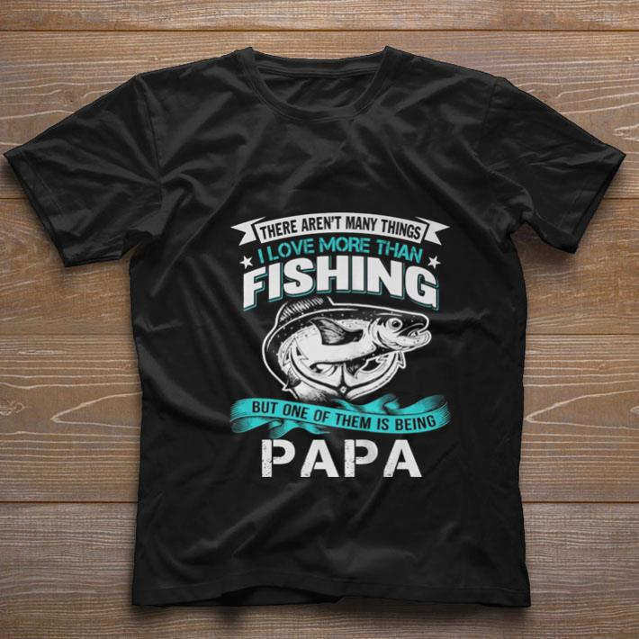 Pretty There aren't many things i love more than fishing but one of them is being papa shirt