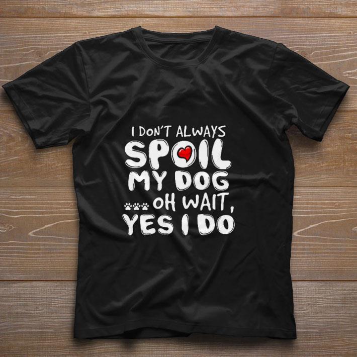 Original I don't always spoil my dog oh wait yes i do shirt