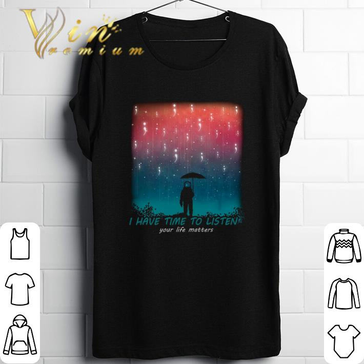 Pretty Astronaut I have time to listen your life matters shirt