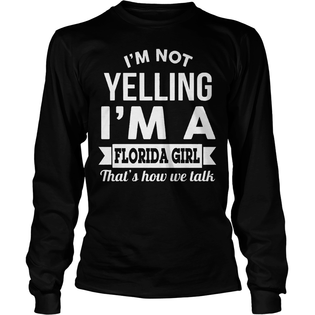 I'm Not Yelling I'm A Florida Girl Thats How We Talk Longsleeve