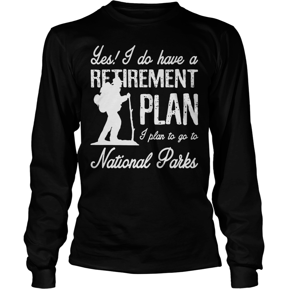 Les I Do Have A Retirement Plan I Plan To Go To National Parks Longsleeve