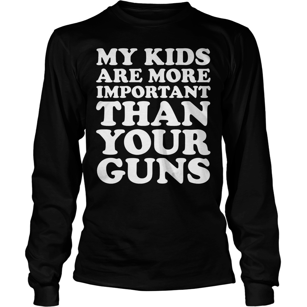 My Kids Are More Important Than Your Guns Longsleeve