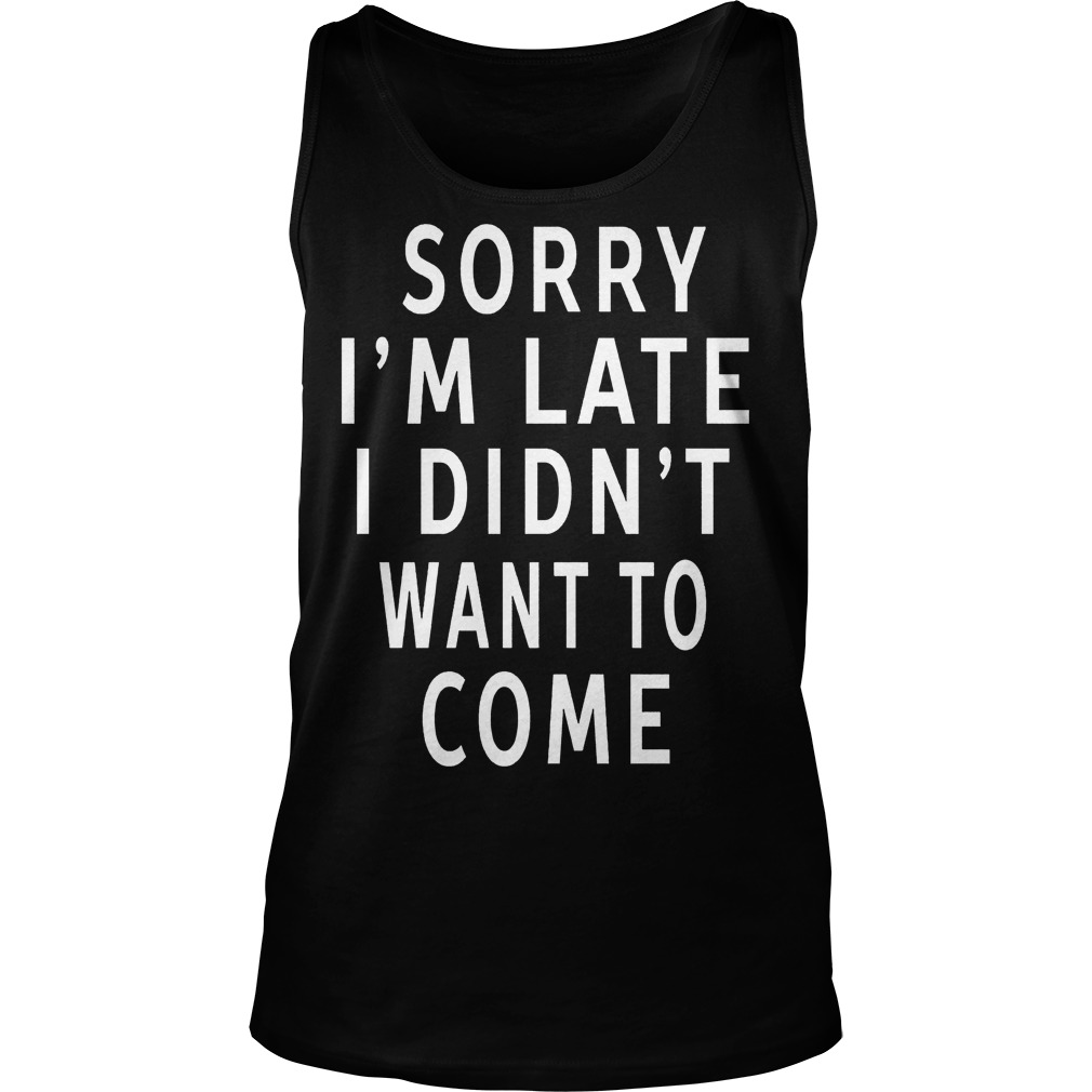 Sorry I'm Late I Didn't Want To Come Tanktop