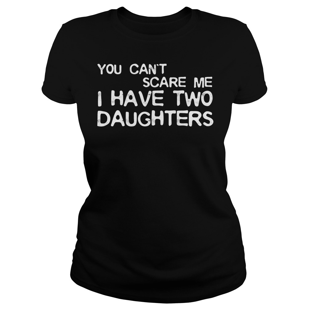 You Cant Scare Me I Have Two Daughters Ladies