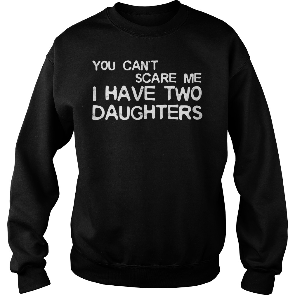 You Cant Scare Me I Have Two Daughters Sweater