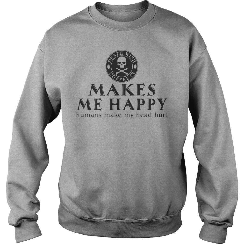 Death Wish Coffee Co. Makes Me Happy Humans Make My Head Hurt Sweater