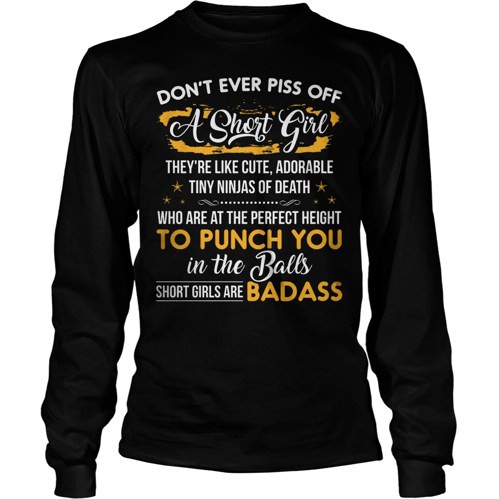 Don't Ever Piss Off A Short Girl They're Like Cute Adorable Tiny Ninjas Of Death Longsleeve