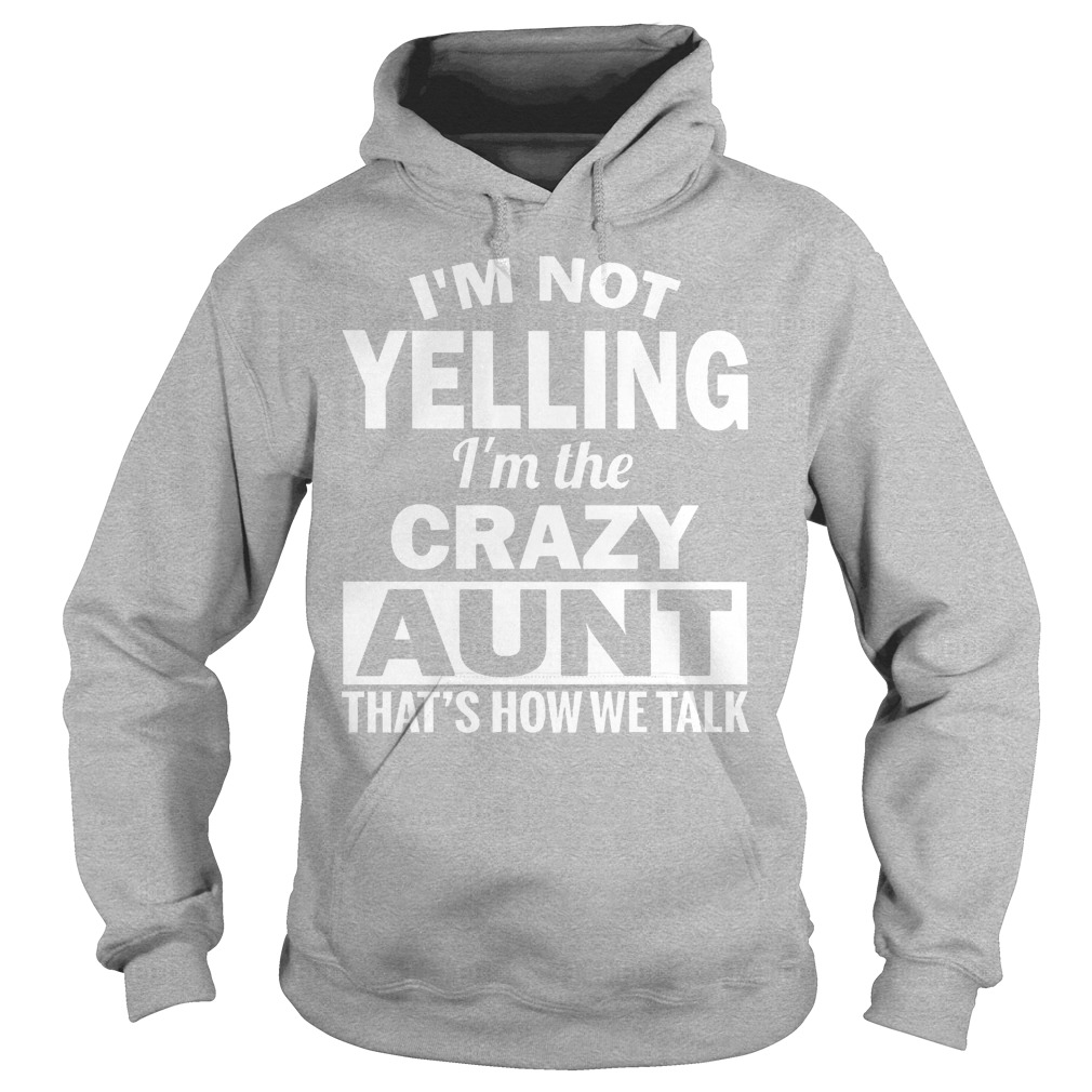 I'm Not Yelling Im The Crazy Aunt Thats How We Talk Hoodie